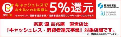 宗家 源吉兆庵直営店は「キャッシュレス・消費者還元事業」対象店舗です ※一部対象外の店舗もございます。キャッシュレスでお支払いのお客様に5%還元 キャッシュレス・消費者還元事業 消費者還元期間:2019年10月〜2020年6月